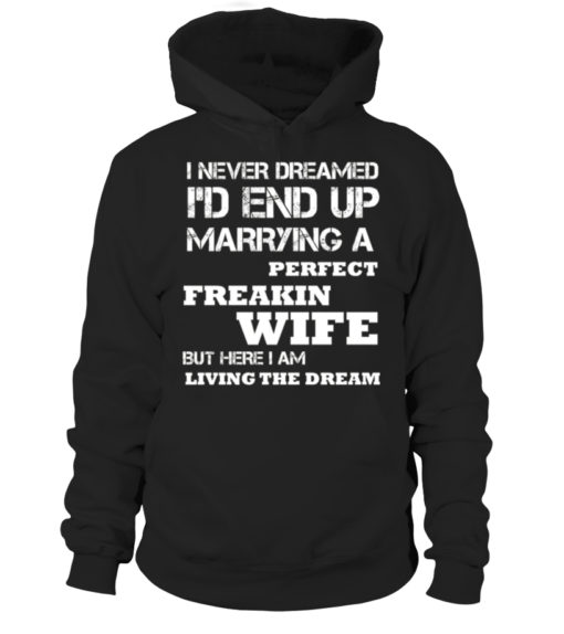I Never Dreamed I'd End Up Marrying A Perfect Freakin Wife But Here I Am Living The Dream Pullover Hoodie