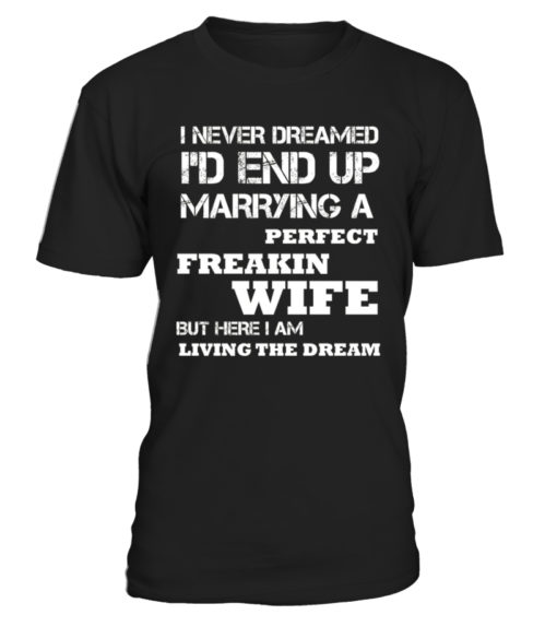 I Never Dreamed I'd End Up Marrying A Perfect Freakin Wife But Here I Am Living The Dream Heavy Cotton T-Shirt
